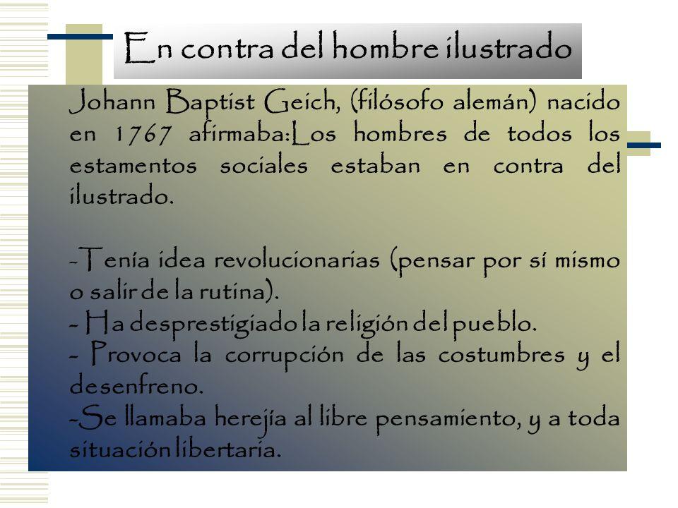 Johann Baptist Geich, (filósofo alemán) nacido en 1767 afirmaba:Los hombres de todos los estamentos sociales estaban en contra del ilustrado. -Tenía i