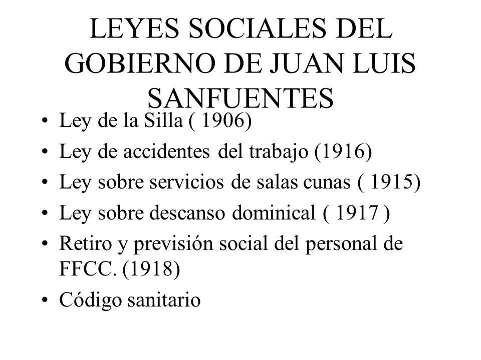 LEYES SOCIALES DEL GOBIERNO DE JUAN LUIS SANFUENTES Ley de la Silla ( 1906) Ley de accidentes del trabajo (1916) Ley sobre servicios de salas cunas (