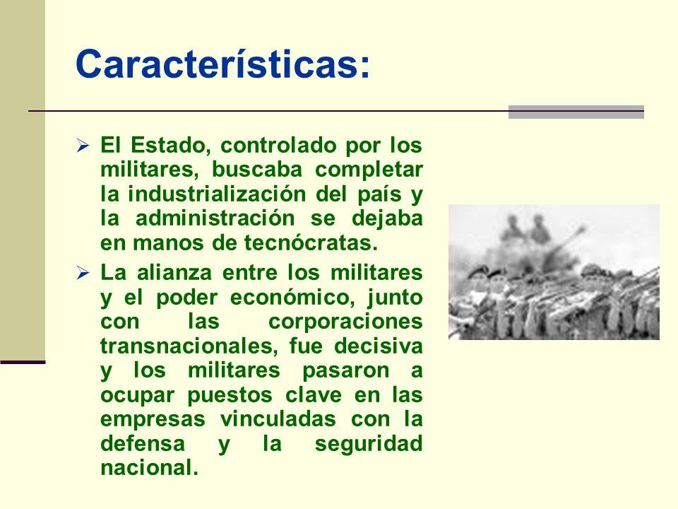 Características: El Estado, controlado por los militares, buscaba completar la industrialización del país y la administración se dejaba en manos de te