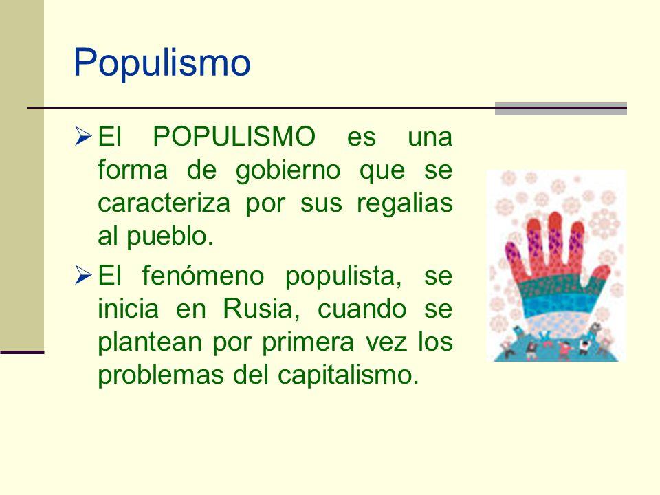 Populismo El POPULISMO es una forma de gobierno que se caracteriza por sus regalias al pueblo. El fenómeno populista, se inicia en Rusia, cuando se pl