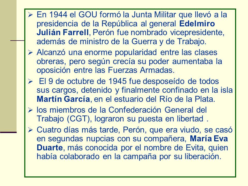 En 1944 el GOU formó la Junta Militar que llevó a la presidencia de la República al general Edelmiro Julián Farrell, Perón fue nombrado vicepresidente