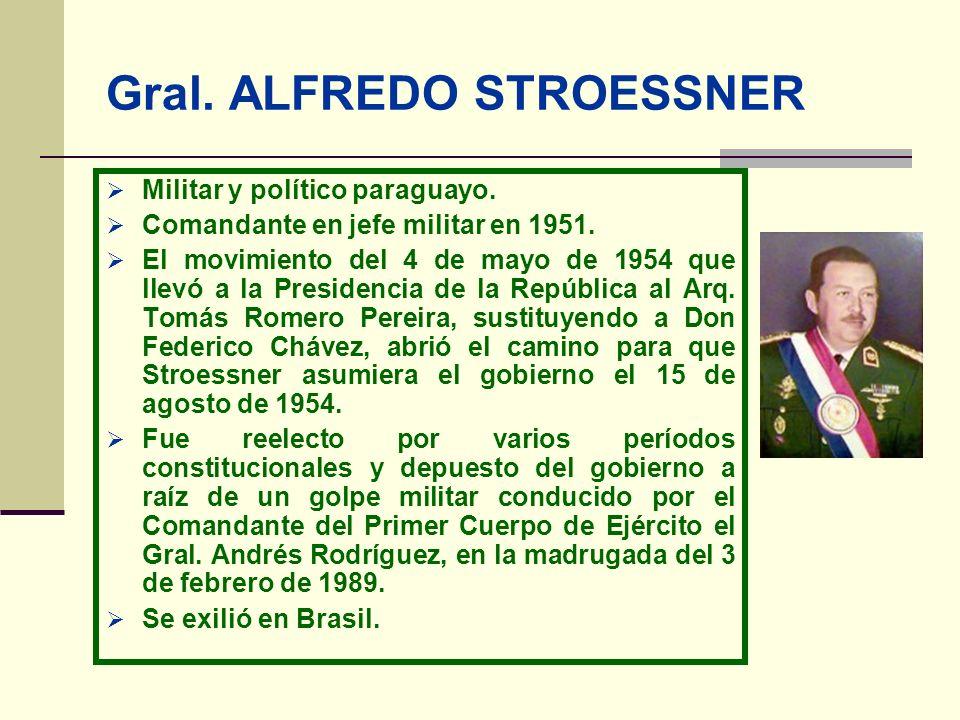 Gral. ALFREDO STROESSNER Militar y político paraguayo. Comandante en jefe militar en 1951. El movimiento del 4 de mayo de 1954 que llevó a la Presiden
