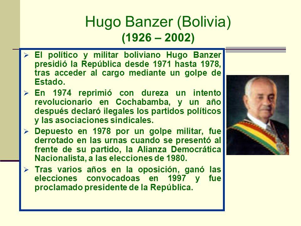 Hugo Banzer (Bolivia) (1926 – 2002) El político y militar boliviano Hugo Banzer presidió la República desde 1971 hasta 1978, tras acceder al cargo med