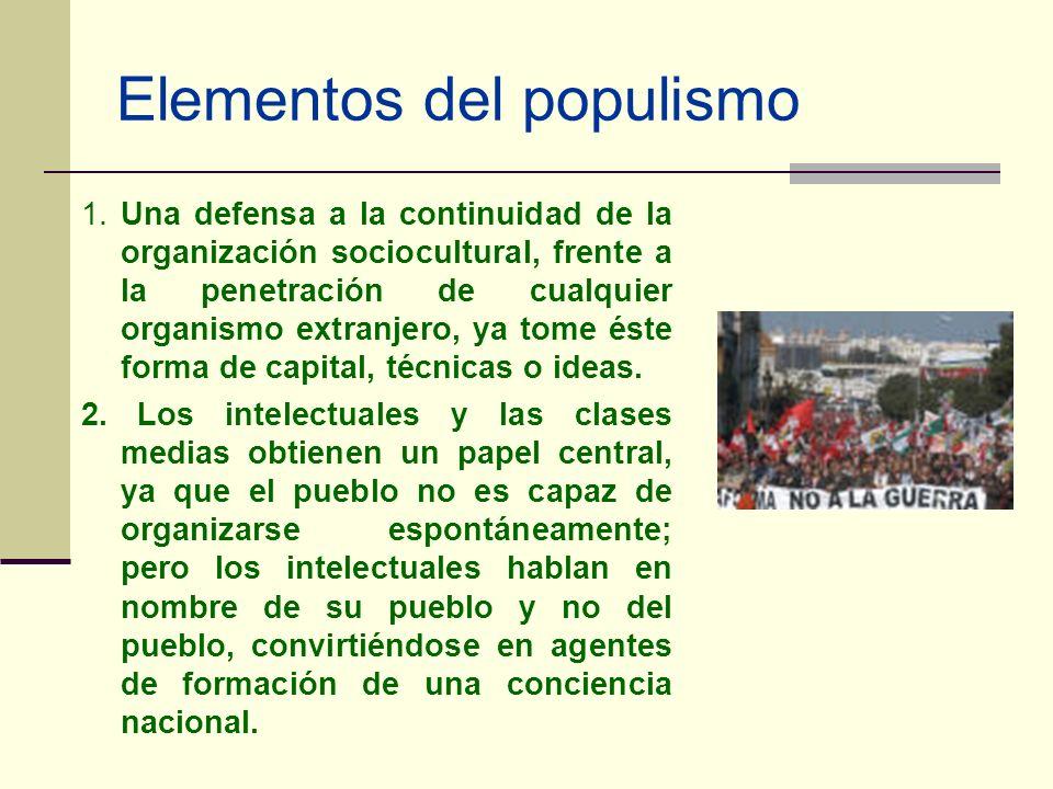Elementos del populismo 1. Una defensa a la continuidad de la organización sociocultural, frente a la penetración de cualquier organismo extranjero, y