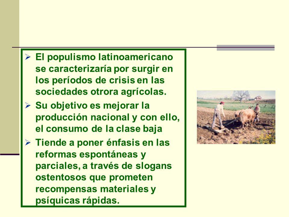 El populismo latinoamericano se caracterizaría por surgir en los períodos de crisis en las sociedades otrora agrícolas. Su objetivo es mejorar la prod