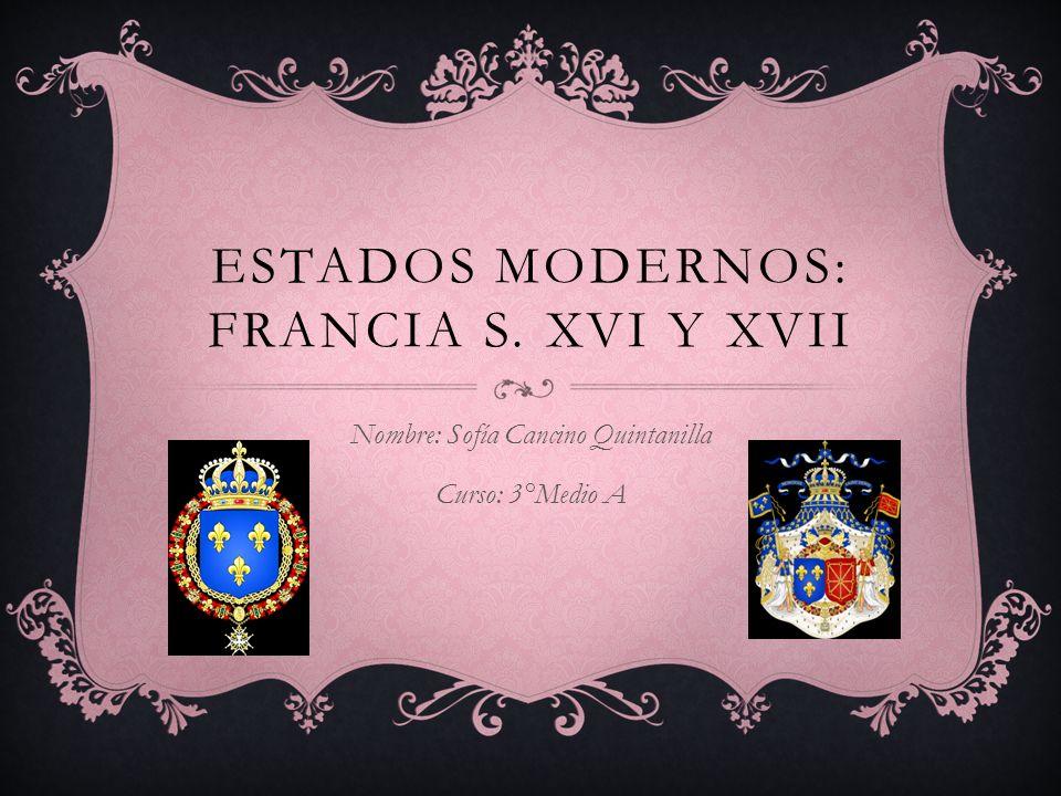 ESTADOS MODERNOS: FRANCIA S. XVI Y XVII Nombre: Sofía Cancino Quintanilla Curso: 3°Medio A