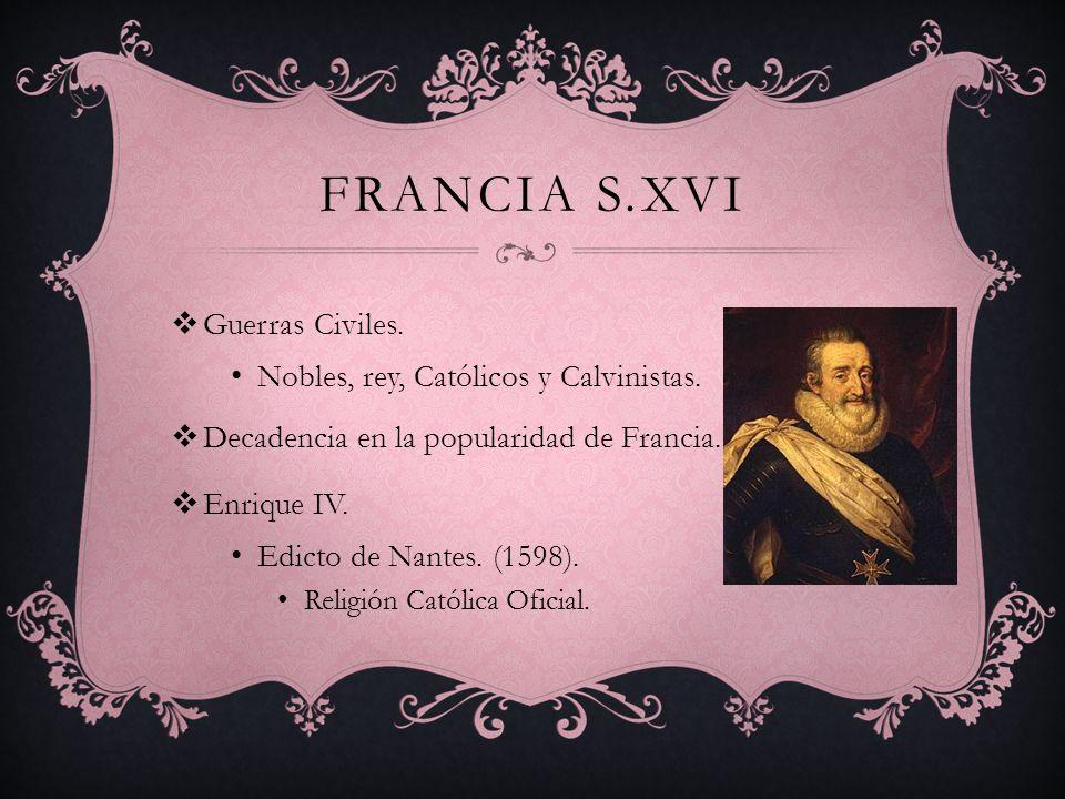 FRANCIA S.XVI Guerras Civiles. Nobles, rey, Católicos y Calvinistas. Decadencia en la popularidad de Francia. Enrique IV. Edicto de Nantes. (1598). Re