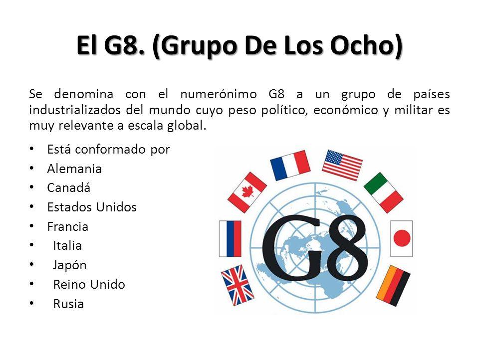 El G8. (Grupo De Los Ocho) Se denomina con el numerónimo G8 a un grupo de países industrializados del mundo cuyo peso político, económico y militar es