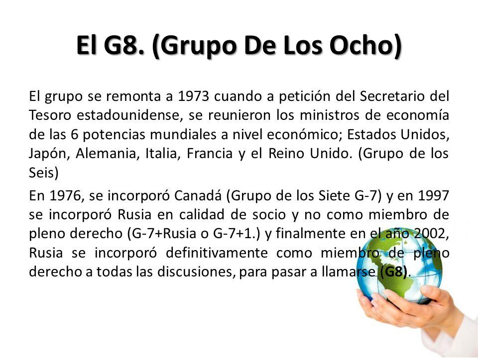 El G8. (Grupo De Los Ocho) El grupo se remonta a 1973 cuando a petición del Secretario del Tesoro estadounidense, se reunieron los ministros de econom