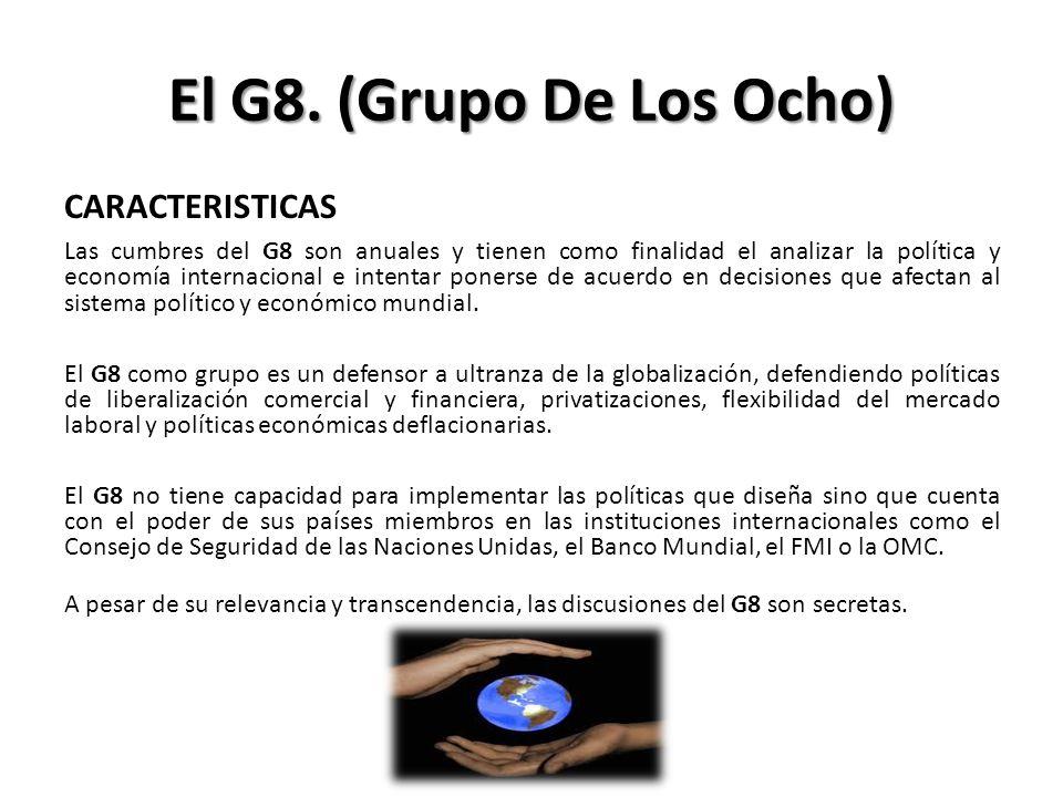El G8. (Grupo De Los Ocho) CARACTERISTICAS Las cumbres del G8 son anuales y tienen como finalidad el analizar la política y economía internacional e i