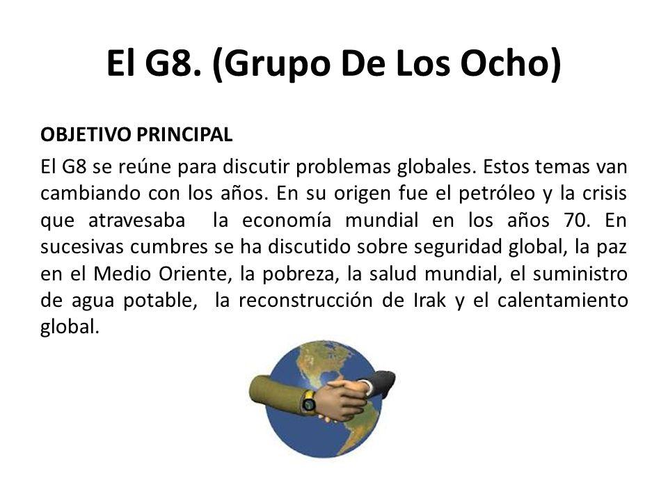 El G8. (Grupo De Los Ocho) OBJETIVO PRINCIPAL El G8 se reúne para discutir problemas globales. Estos temas van cambiando con los años. En su origen fu
