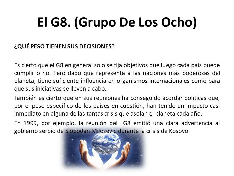 El G8. (Grupo De Los Ocho) ¿QUÉ PESO TIENEN SUS DECISIONES? Es cierto que el G8 en general solo se fija objetivos que luego cada país puede cumplir o