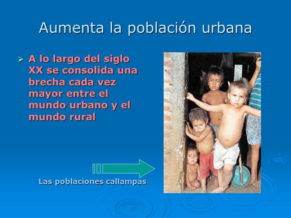 Aumenta la población urbana A lo largo del siglo XX se consolida una brecha cada vez mayor entre el mundo urbano y el mundo rural A lo largo del siglo