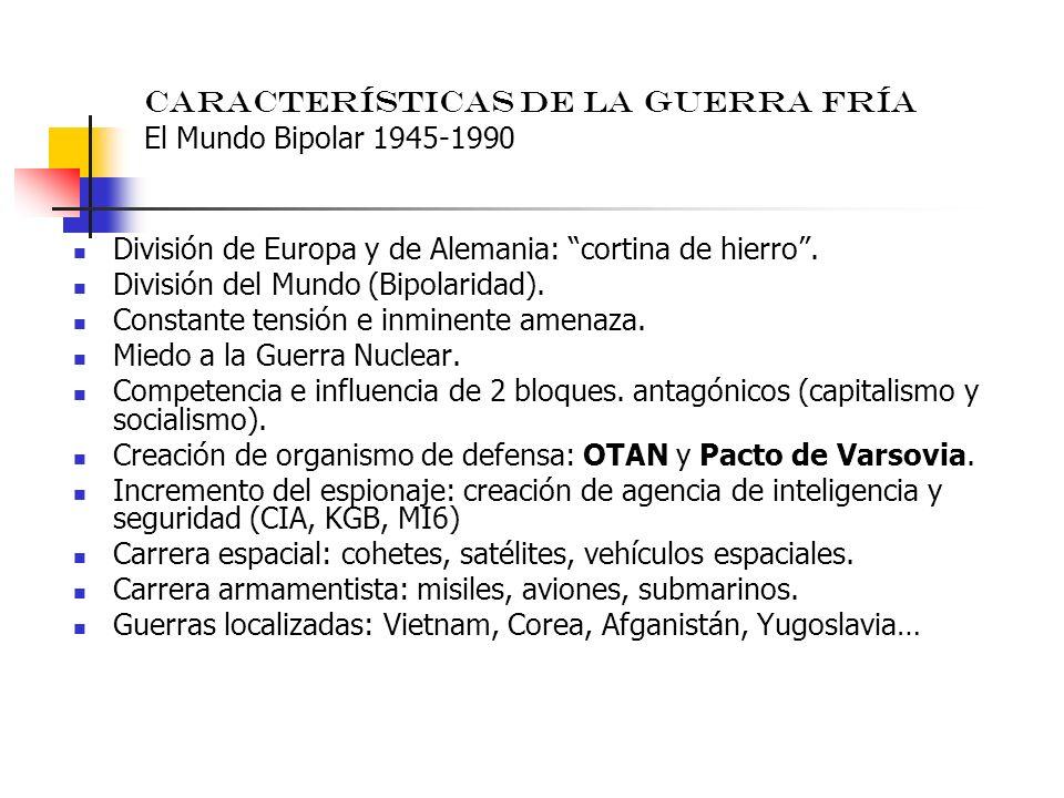 Características de la Guerra Fría El Mundo Bipolar 1945-1990 División de Europa y de Alemania: cortina de hierro. División del Mundo (Bipolaridad). Co