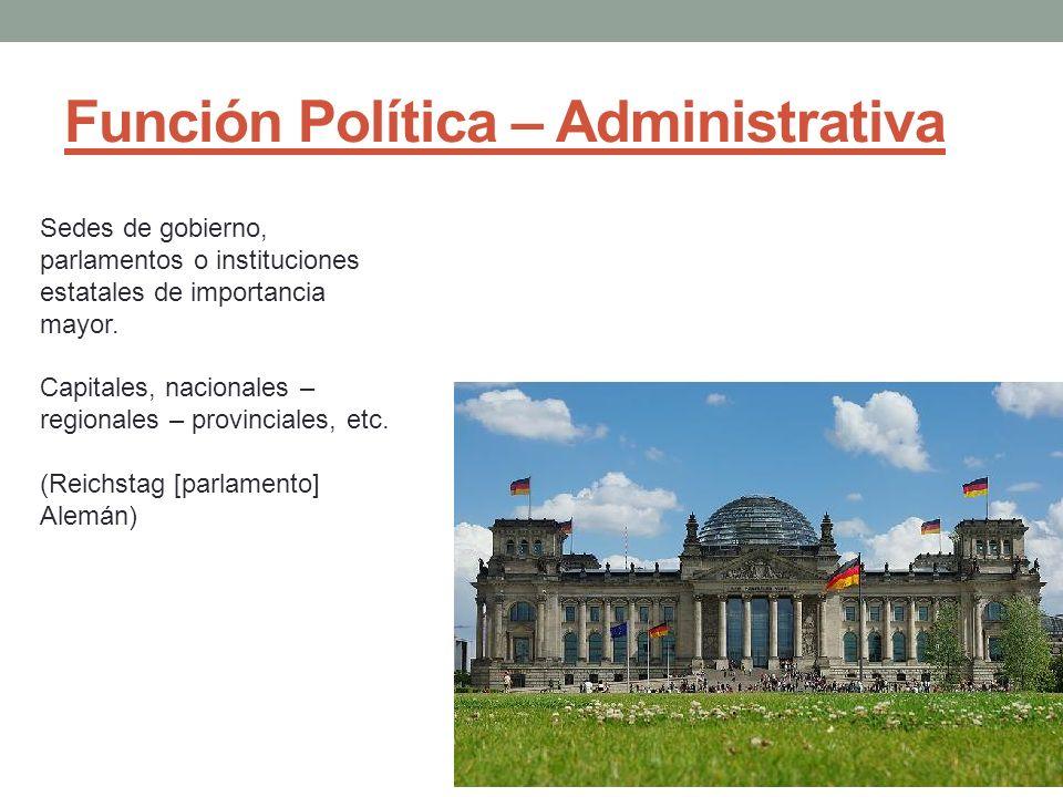 Función Política – Administrativa Sedes de gobierno, parlamentos o instituciones estatales de importancia mayor. Capitales, nacionales – regionales –