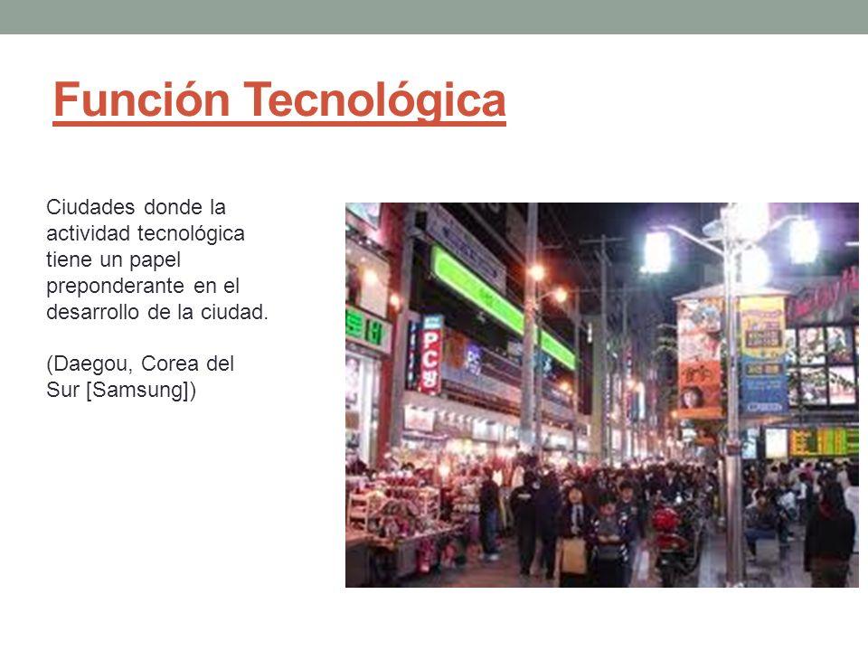 Función Tecnológica Ciudades donde la actividad tecnológica tiene un papel preponderante en el desarrollo de la ciudad. (Daegou, Corea del Sur [Samsun