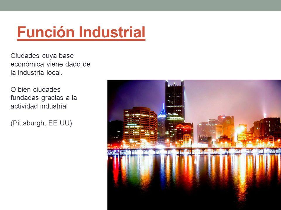 Función Industrial Ciudades cuya base económica viene dado de la industria local. O bien ciudades fundadas gracias a la actividad industrial (Pittsbur