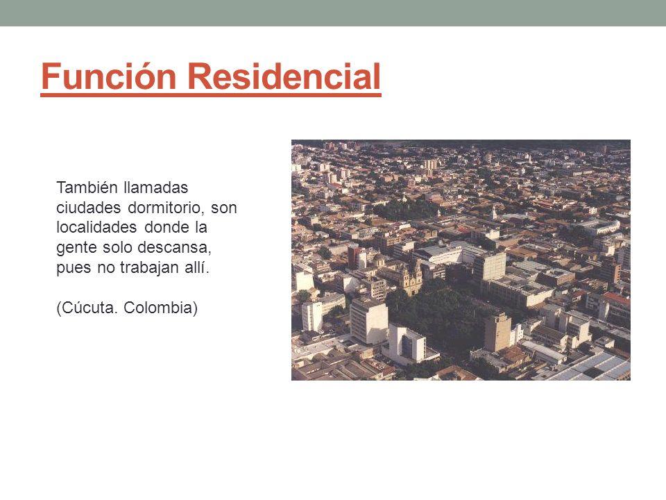 Función Residencial También llamadas ciudades dormitorio, son localidades donde la gente solo descansa, pues no trabajan allí. (Cúcuta. Colombia)