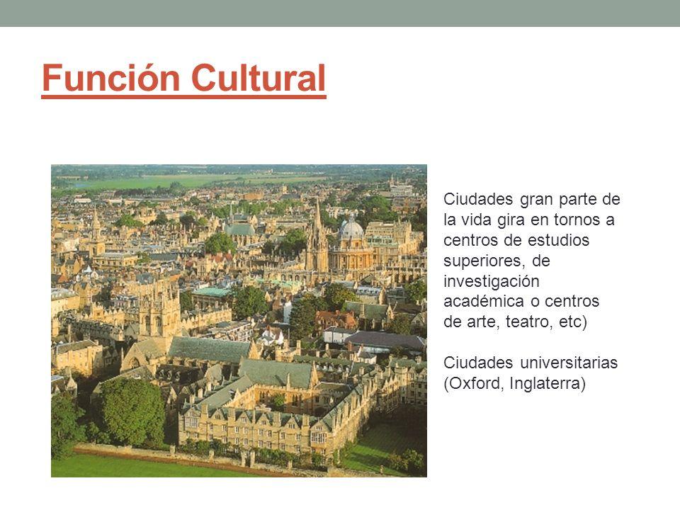Función Cultural Ciudades gran parte de la vida gira en tornos a centros de estudios superiores, de investigación académica o centros de arte, teatro,