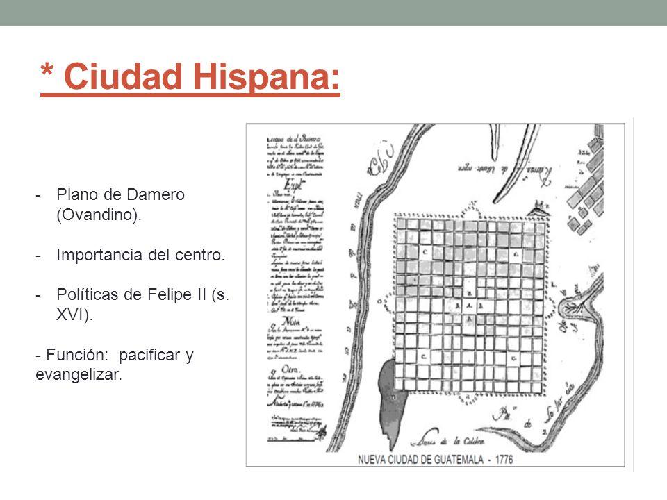 * Ciudad Hispana: -Plano de Damero (Ovandino). -Importancia del centro. -Políticas de Felipe II (s. XVI). - Función: pacificar y evangelizar.