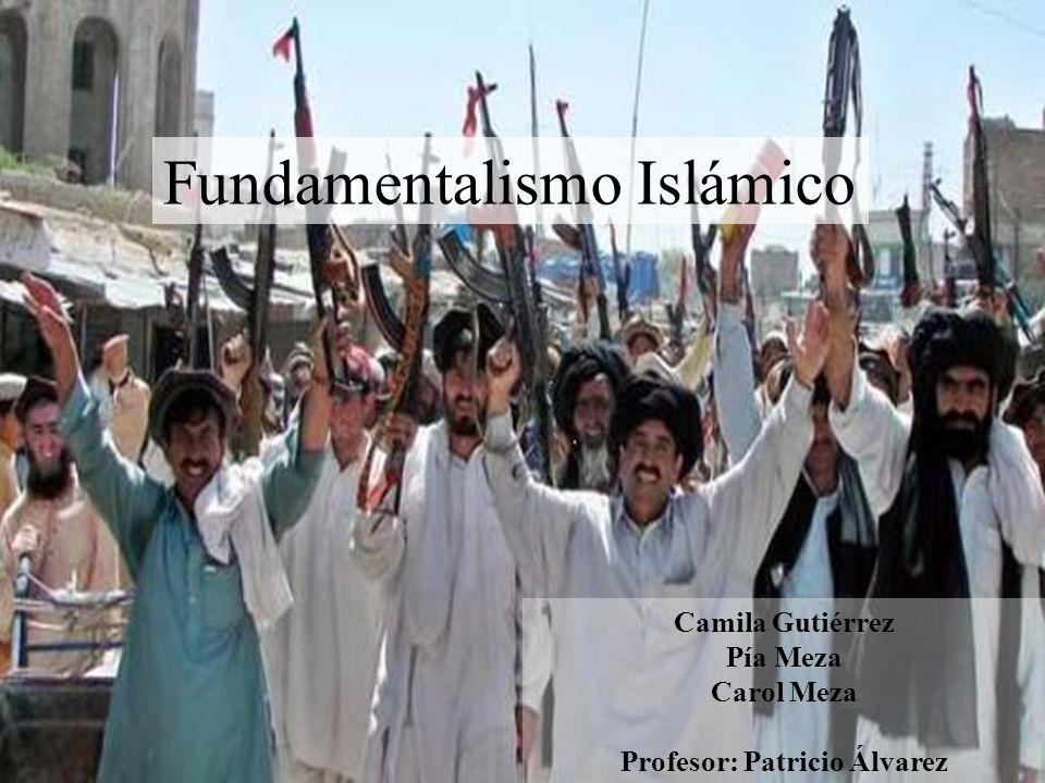 Fundamentalismo Islámico Camila Gutiérrez Pía Meza Carol Meza Profesor: Patricio Álvarez