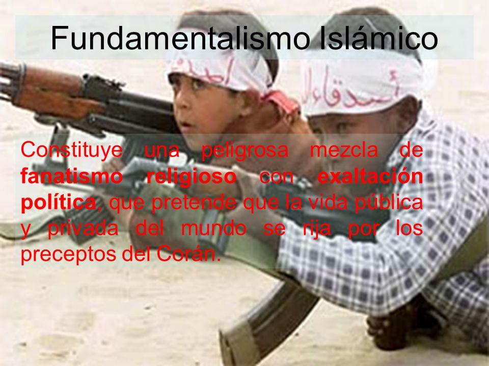 Fundamentalismo Islámico Constituye una peligrosa mezcla de fanatismo religioso con exaltación política, que pretende que la vida pública y privada de