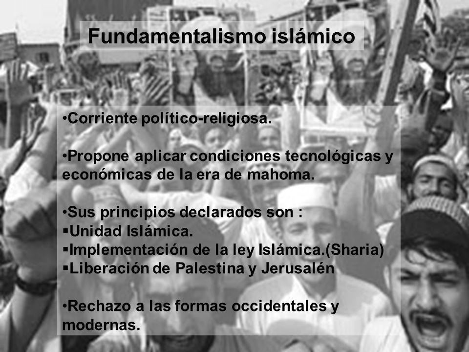 Fundamentalismo islámico Corriente político-religiosa. Propone aplicar condiciones tecnológicas y económicas de la era de mahoma. Sus principios decla