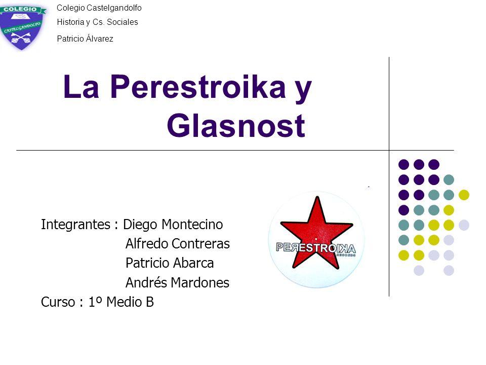 La Perestroika y Glasnost Integrantes : Diego Montecino Alfredo Contreras Patricio Abarca Andrés Mardones Curso : 1º Medio B Colegio Castelgandolfo Hi