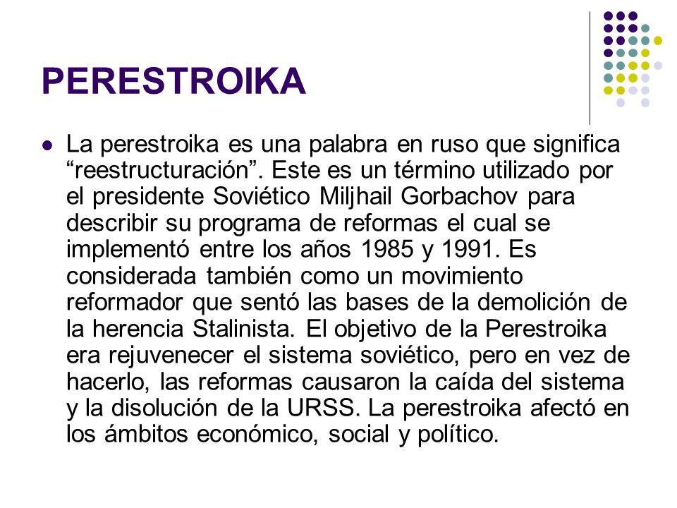 PERESTROIKA La perestroika es una palabra en ruso que significa reestructuración. Este es un término utilizado por el presidente Soviético Miljhail Go