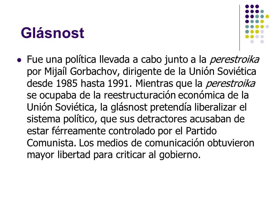 Glásnost Fue una política llevada a cabo junto a la perestroika por Mijaíl Gorbachov, dirigente de la Unión Soviética desde 1985 hasta 1991. Mientras