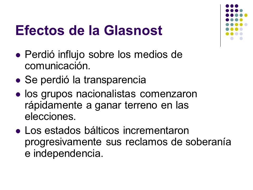 Efectos de la Glasnost Perdió influjo sobre los medios de comunicación. Se perdió la transparencia los grupos nacionalistas comenzaron rápidamente a g