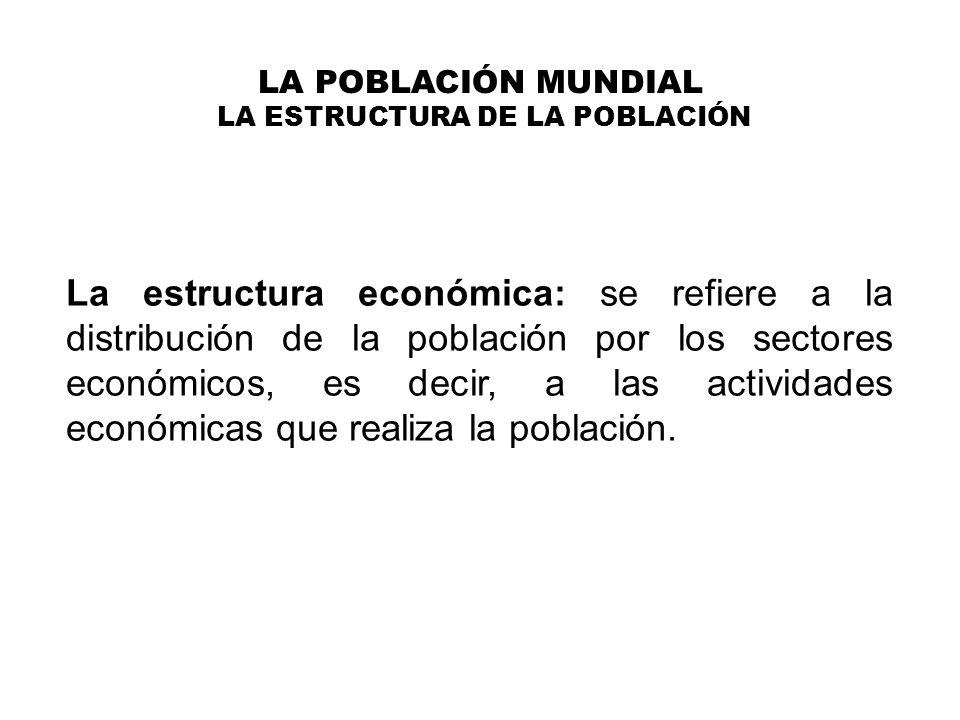 LA POBLACIÓN MUNDIAL LA ESTRUCTURA DE LA POBLACIÓN La estructura económica: la población activa POBLACIÓN ACTIVA: es el conjunto de personas que desempeñan o buscan trabajo remunerado.