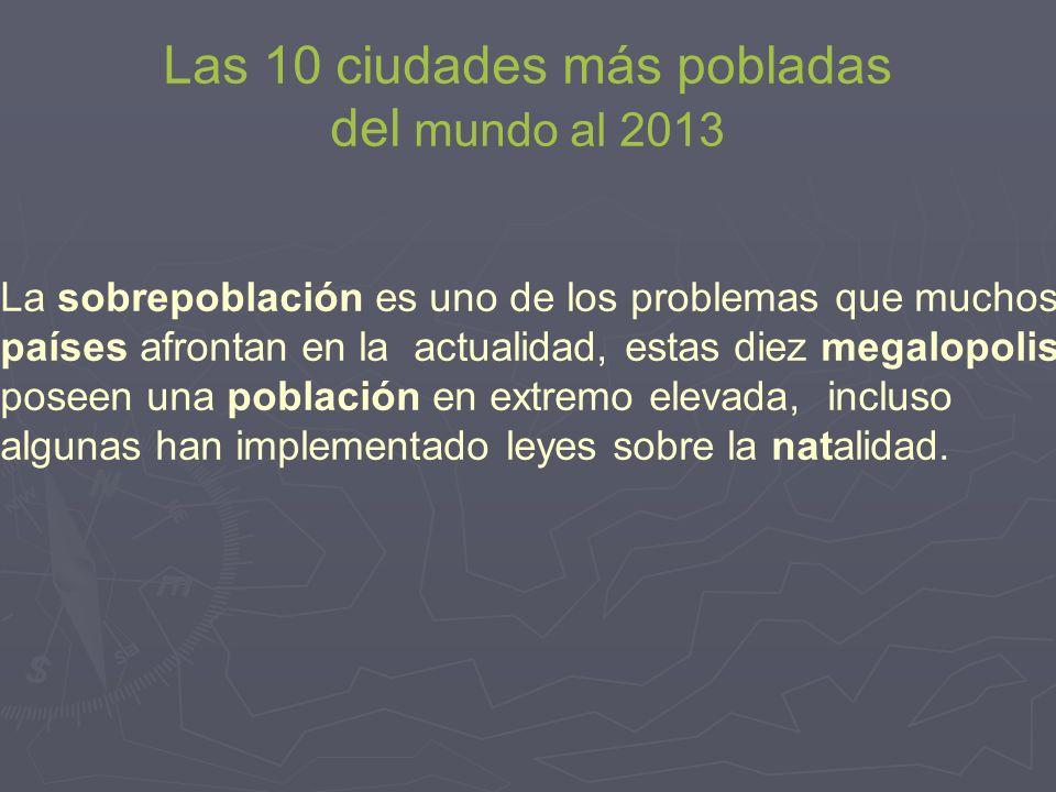 Las 10 ciudades más pobladas del mundo al 2013 La sobrepoblación es uno de los problemas que muchos países afrontan en la actualidad, estas diez megal