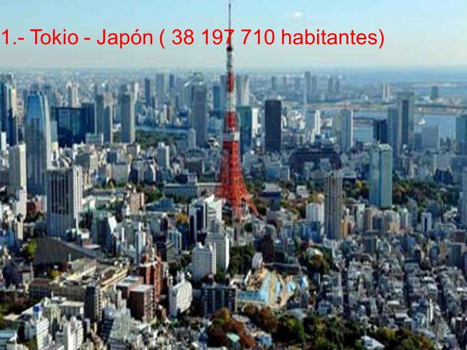 1.- Tokio - Japón ( 38 197 710 habitantes)