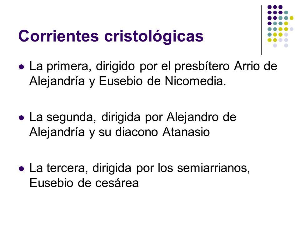 Corrientes cristológicas La primera, dirigido por el presbítero Arrio de Alejandría y Eusebio de Nicomedia. La segunda, dirigida por Alejandro de Alej