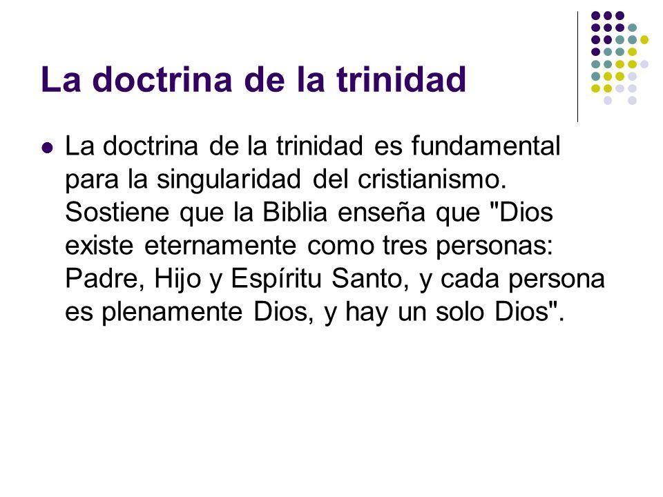 La doctrina de la trinidad La doctrina de la trinidad es fundamental para la singularidad del cristianismo. Sostiene que la Biblia enseña que