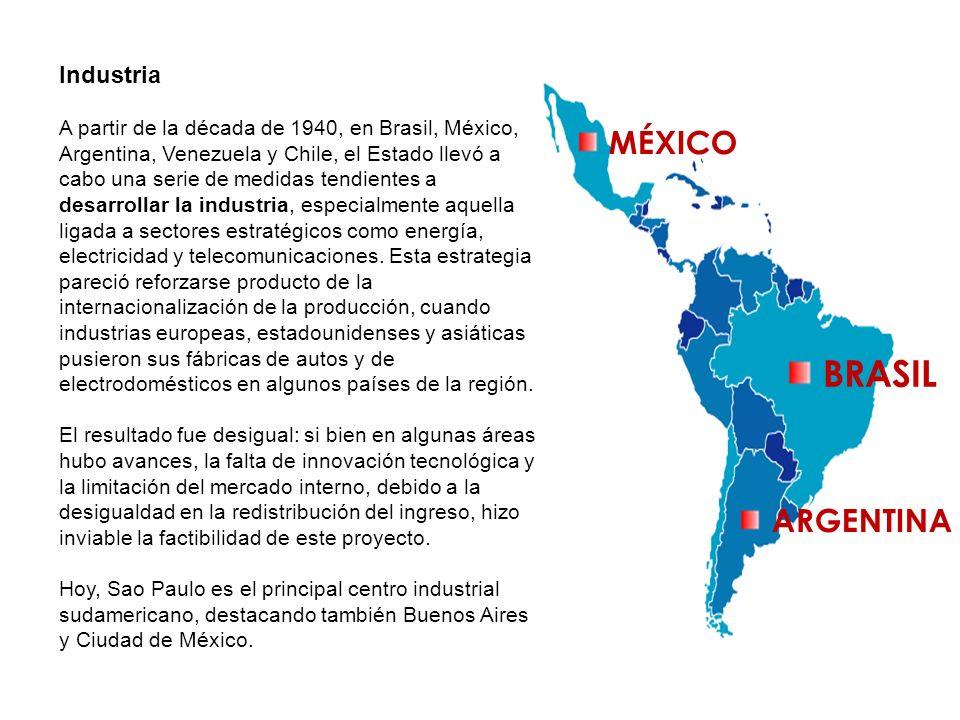 MÉXICO ARGENTINA BRASIL Industria A partir de la década de 1940, en Brasil, México, Argentina, Venezuela y Chile, el Estado llevó a cabo una serie de
