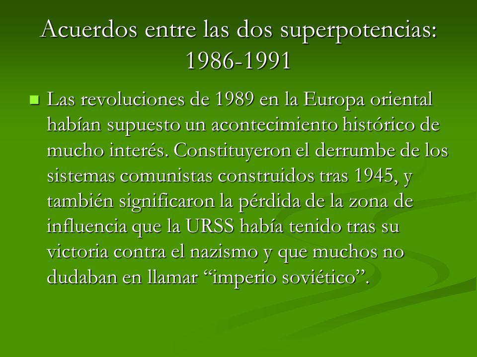 Acuerdos entre las dos superpotencias: 1986-1991 Las revoluciones de 1989 en la Europa oriental habían supuesto un acontecimiento histórico de mucho i