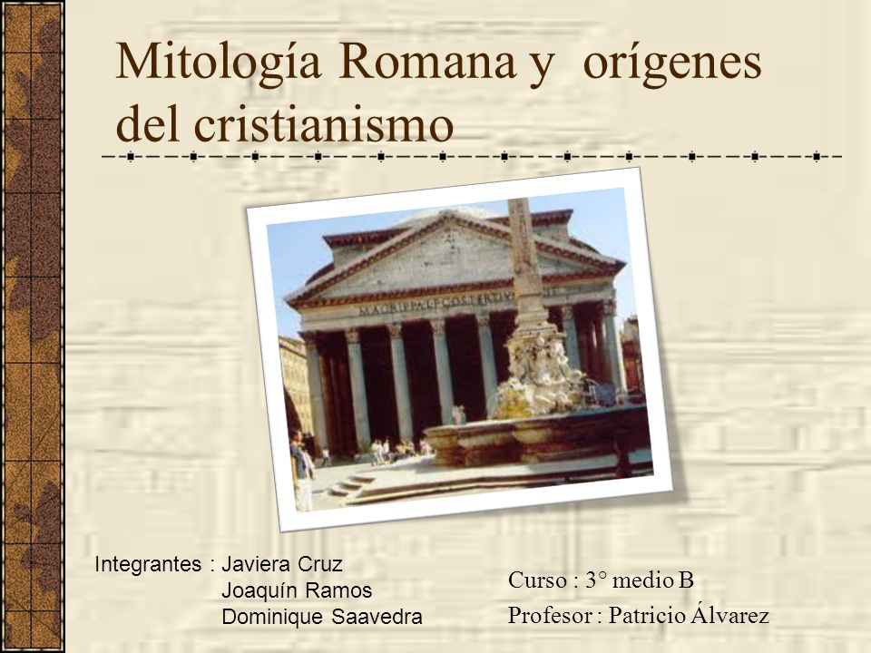 Mitología Romana y orígenes del cristianismo Curso : 3° medio B Profesor : Patricio Álvarez Integrantes : Javiera Cruz Joaquín Ramos Dominique Saavedr