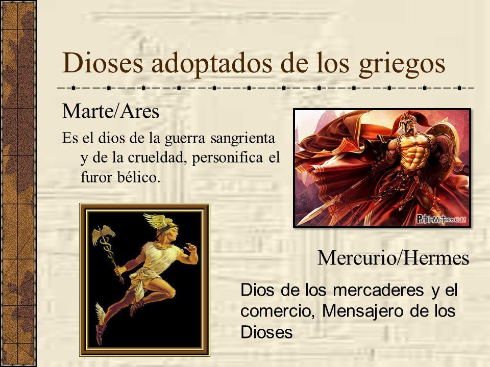 Dioses adoptados de los griegos Marte/Ares Es el dios de la guerra sangrienta y de la crueldad, personifica el furor bélico. Mercurio/Hermes Dios de l