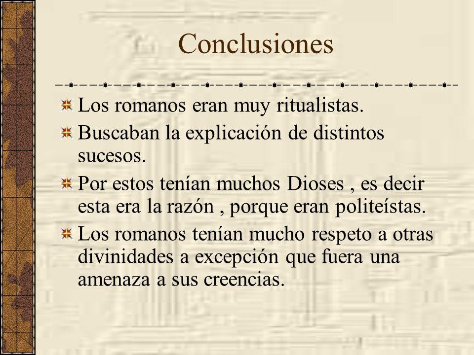 Conclusiones Los romanos eran muy ritualistas. Buscaban la explicación de distintos sucesos. Por estos tenían muchos Dioses, es decir esta era la razó