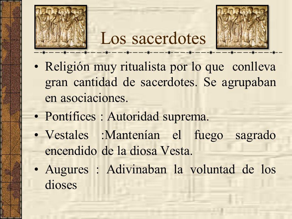 Los sacerdotes Religión muy ritualista por lo que conlleva gran cantidad de sacerdotes. Se agrupaban en asociaciones. Pontífices : Autoridad suprema.