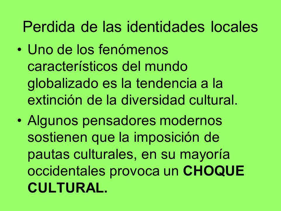 Perdida de las identidades locales Uno de los fenómenos característicos del mundo globalizado es la tendencia a la extinción de la diversidad cultural