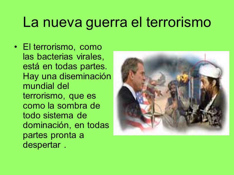 La nueva guerra el terrorismo El terrorismo, como las bacterias virales, está en todas partes. Hay una diseminación mundial del terrorismo, que es com