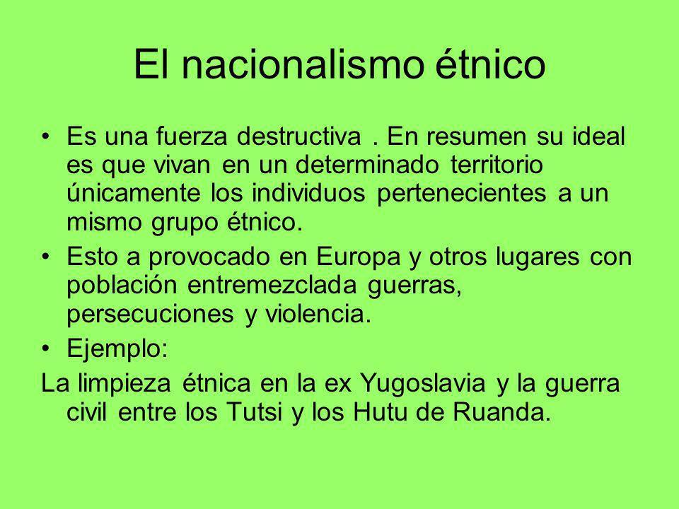 El nacionalismo étnico Es una fuerza destructiva. En resumen su ideal es que vivan en un determinado territorio únicamente los individuos pertenecient