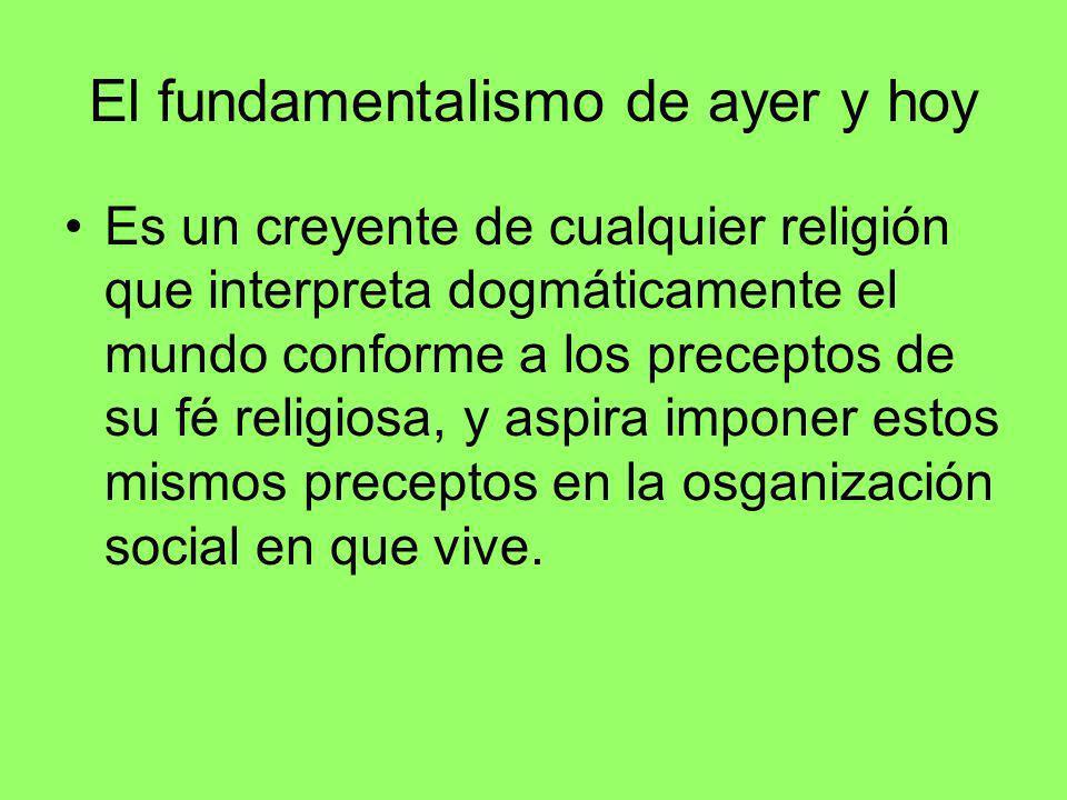 El fundamentalismo de ayer y hoy Es un creyente de cualquier religión que interpreta dogmáticamente el mundo conforme a los preceptos de su fé religio