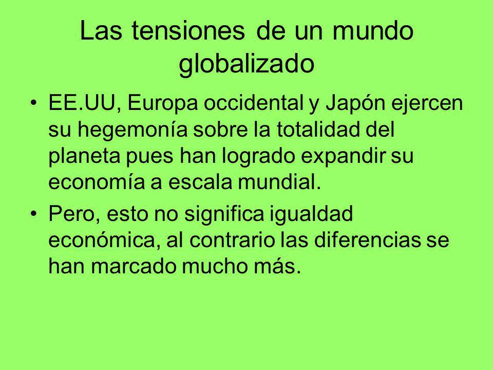 Las tensiones de un mundo globalizado EE.UU, Europa occidental y Japón ejercen su hegemonía sobre la totalidad del planeta pues han logrado expandir s