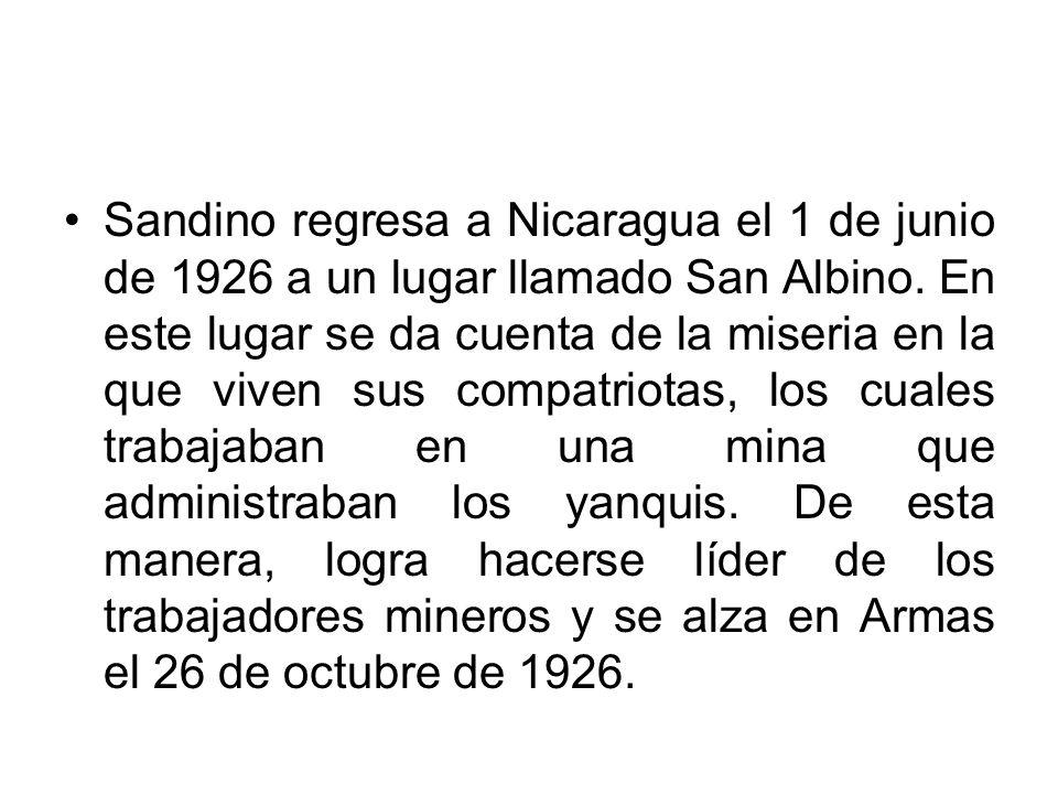 Sandino regresa a Nicaragua el 1 de junio de 1926 a un lugar llamado San Albino. En este lugar se da cuenta de la miseria en la que viven sus compatri