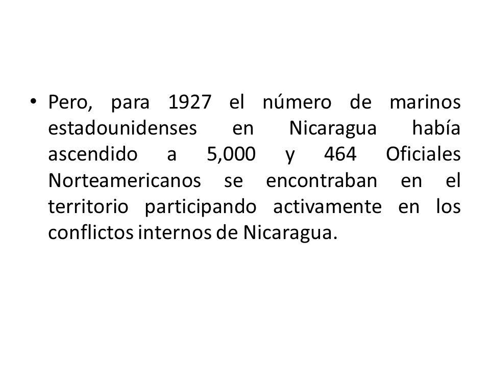 Pero, para 1927 el número de marinos estadounidenses en Nicaragua había ascendido a 5,000 y 464 Oficiales Norteamericanos se encontraban en el territo