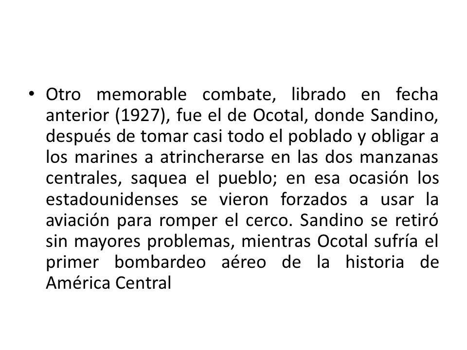 Otro memorable combate, librado en fecha anterior (1927), fue el de Ocotal, donde Sandino, después de tomar casi todo el poblado y obligar a los marin